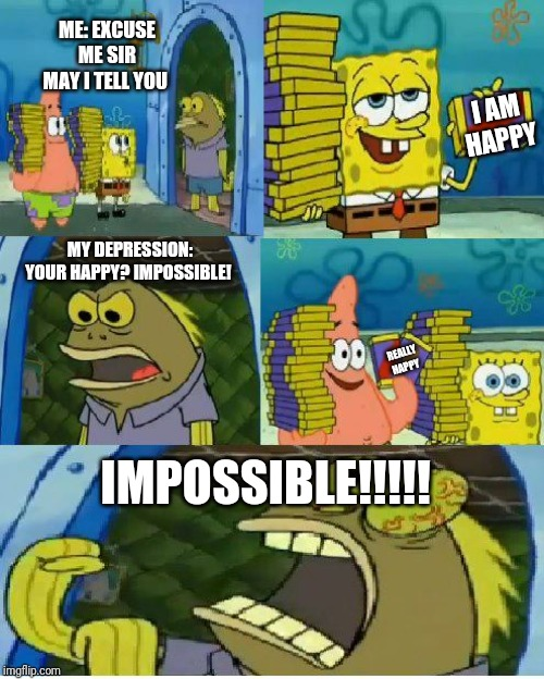 Chocolate Spongebob Meme |  ME: EXCUSE ME SIR MAY I TELL YOU; I AM HAPPY; MY DEPRESSION: YOUR HAPPY? IMPOSSIBLE! REALLY HAPPY; IMPOSSIBLE!!!!! | image tagged in memes,chocolate spongebob | made w/ Imgflip meme maker