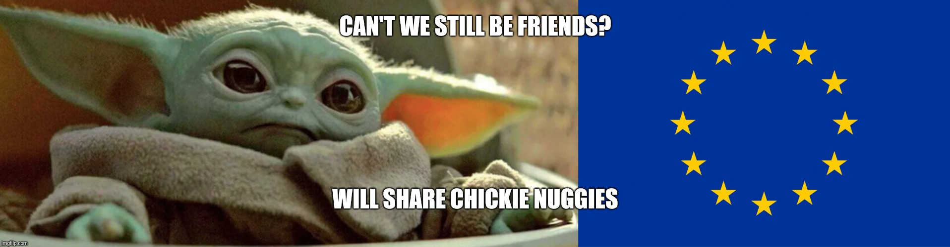 CAN'T WE STILL BE FRIENDS? WILL SHARE CHICKIE NUGGIES | image tagged in eu flag,baby yoda sad | made w/ Imgflip meme maker