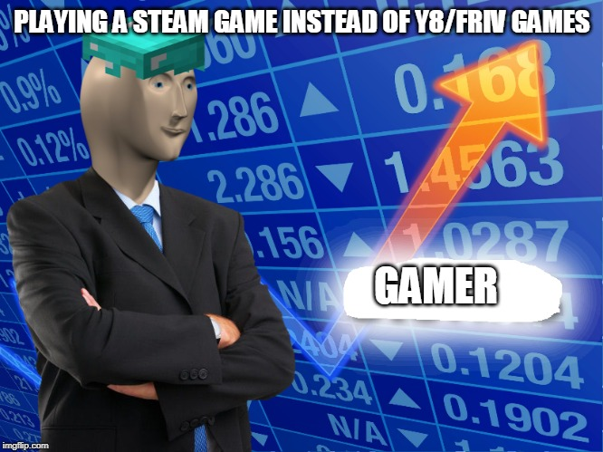 Lmfao | PLAYING A STEAM GAME INSTEAD OF Y8/FRIV GAMES GAMER | image tagged in empty stonks,fun,funny,memes,best memes,lmaooo | made w/ Imgflip meme maker