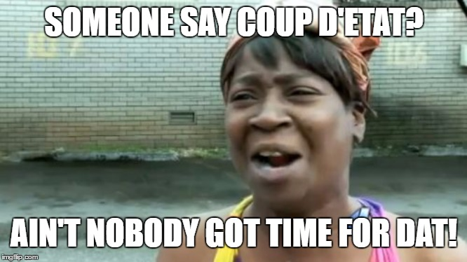 Ain't Nobody Got Time For That | SOMEONE SAY COUP D'ETAT? AIN'T NOBODY GOT TIME FOR DAT! | image tagged in memes,aint nobody got time for that | made w/ Imgflip meme maker