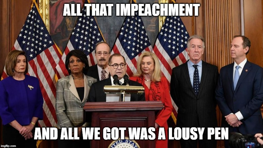 House Democrats |  ALL THAT IMPEACHMENT; AND ALL WE GOT WAS A LOUSY PEN | image tagged in house democrats | made w/ Imgflip meme maker