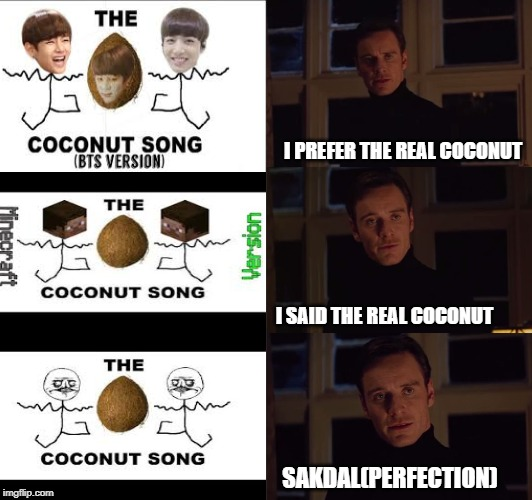 perfection | I PREFER THE REAL COCONUT I SAID THE REAL COCONUT SAKDAL(PERFECTION) | image tagged in perfection | made w/ Imgflip meme maker