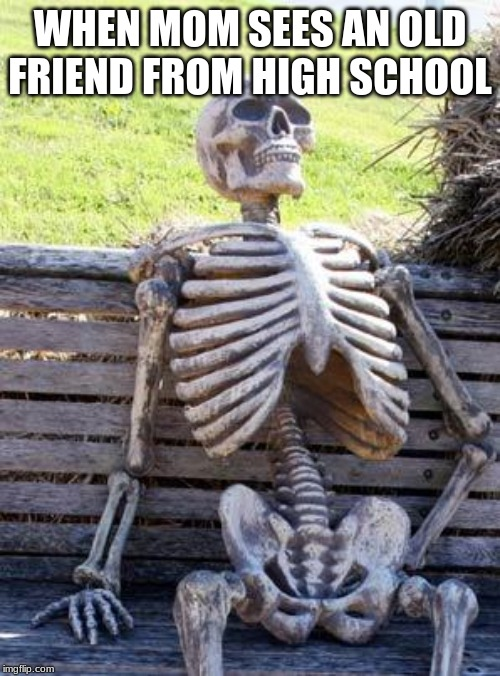 Waiting Skeleton |  WHEN MOM SEES AN OLD FRIEND FROM HIGH SCHOOL | image tagged in memes,waiting skeleton | made w/ Imgflip meme maker