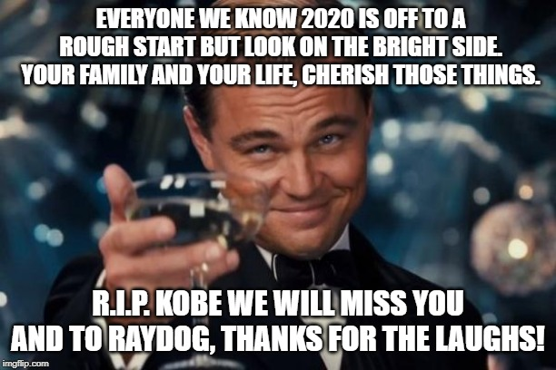 2020, Kobe, Raydog |  EVERYONE WE KNOW 2020 IS OFF TO A ROUGH START BUT LOOK ON THE BRIGHT SIDE. YOUR FAMILY AND YOUR LIFE, CHERISH THOSE THINGS. R.I.P. KOBE WE WILL MISS YOU AND TO RAYDOG, THANKS FOR THE LAUGHS! | image tagged in memes,leonardo dicaprio cheers,2020,raydog,kobe bryant | made w/ Imgflip meme maker
