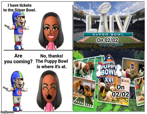 The Super Bowl and the Puppy Bowl |  I have tickets to the Super Bowl. On 02/02; Are you coming? No, thanks! The Puppy Bowl is where it's at. On 02/02 | image tagged in 4 square grid,memes,meme,super bowl,football,nfl football | made w/ Imgflip meme maker