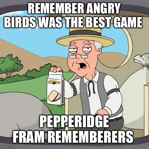 Pepperidge Farm Remembers |  REMEMBER ANGRY BIRDS WAS THE BEST GAME; PEPPERIDGE FRAM REMEMBERERS | image tagged in memes,pepperidge farm remembers | made w/ Imgflip meme maker