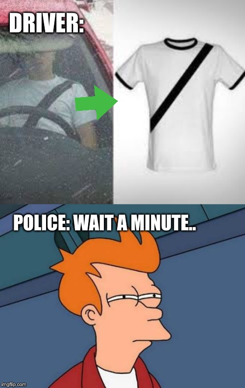 That a illegal... | POLICE: WAIT A MINUTE.. DRIVER: | image tagged in memes,futurama fry,driver,police officer | made w/ Imgflip meme maker