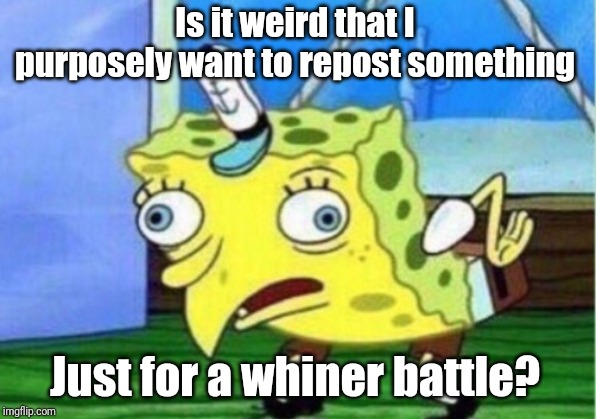 Mocking Spongebob |  Is it weird that I purposely want to repost something; Just for a whiner battle? | image tagged in memes,mocking spongebob | made w/ Imgflip meme maker