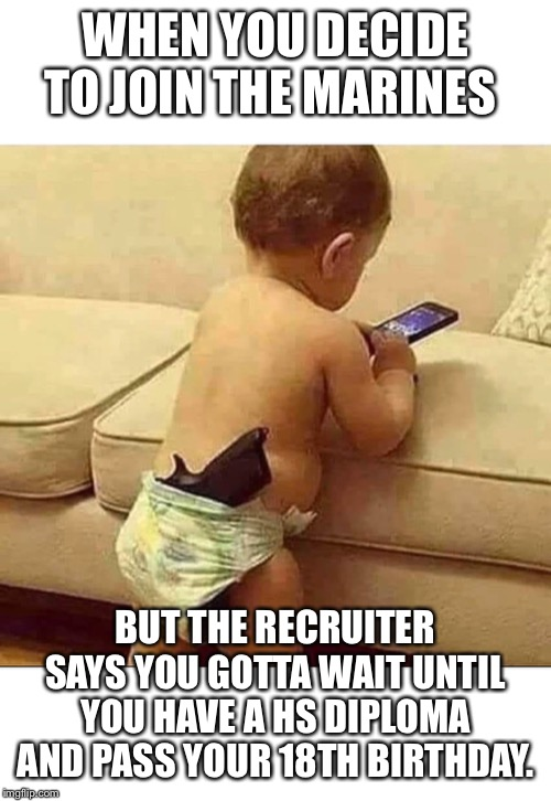 I'm Calling my Recruiter... | WHEN YOU DECIDE TO JOIN THE MARINES BUT THE RECRUITER SAYS YOU GOTTA WAIT UNTIL YOU HAVE A HS DIPLOMA AND PASS YOUR 18TH BIRTHDAY. | image tagged in usmc,military,babies | made w/ Imgflip meme maker