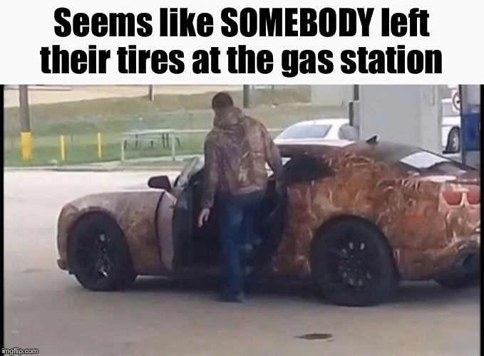 Some dickhead left their tires at the gas station; camo camaro, get it? | Seems like SOMEBODY left their tires at the gas station | image tagged in memes,funny memes,funny,cars,camo,camouflage | made w/ Imgflip meme maker