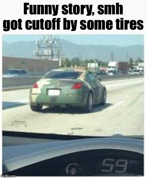 I can't see =) | Funny story, smh got cutoff by some tires | image tagged in memes,funny memes,funny,camouflage,cars,tires | made w/ Imgflip meme maker