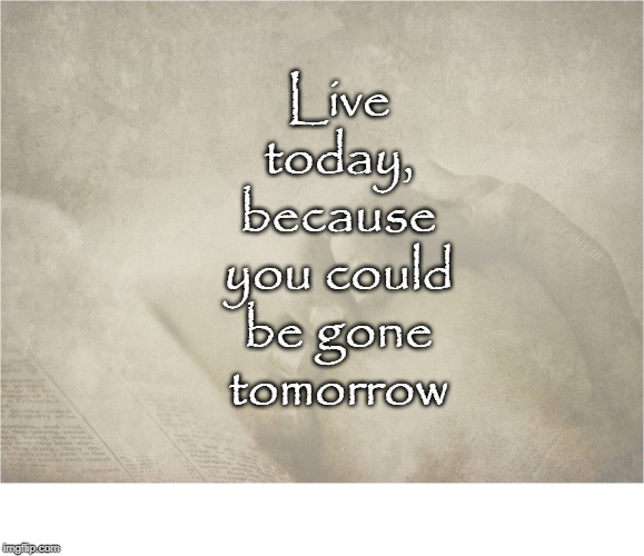 Live today, because you could be gone tomorrow COVELL BELLAMY III | image tagged in live in the moment | made w/ Imgflip meme maker