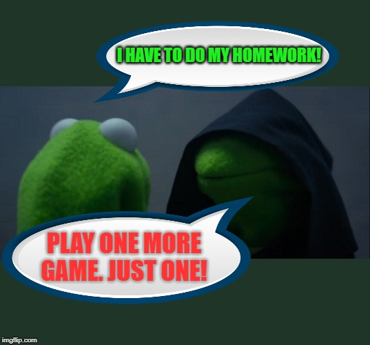 Homework or Homeplay? | I HAVE TO DO MY HOMEWORK! PLAY ONE MORE GAME. JUST ONE! | image tagged in memes,evil kermit,homework,game,priorities,decisions | made w/ Imgflip meme maker