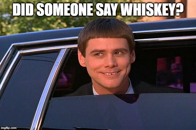 Did someone say whisky? | DID SOMEONE SAY WHISKEY? | image tagged in did someone say whisky | made w/ Imgflip meme maker