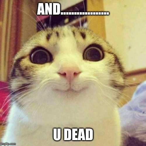 Smiling Cat | AND.................. U DEAD | image tagged in memes,smiling cat | made w/ Imgflip meme maker