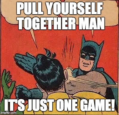 Batman Slapping Robin Meme | PULL YOURSELF TOGETHER MAN IT'S JUST ONE GAME! | image tagged in memes,batman slapping robin | made w/ Imgflip meme maker