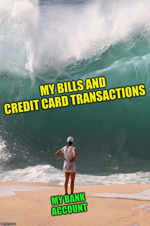 Fiscal Wave |  MY BILLS AND CREDIT CARD TRANSACTIONS; MY BANK ACCOUNT | image tagged in bills,credit card,debt,wave,bank account,perfectly timed photo | made w/ Imgflip meme maker