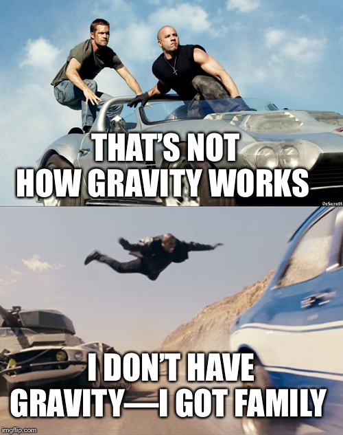 I don't have gravity—I got family | THAT'S NOT HOW GRAVITY WORKS I DON'T HAVE GRAVITY—I GOT FAMILY | image tagged in memes,fast and furious | made w/ Imgflip meme maker