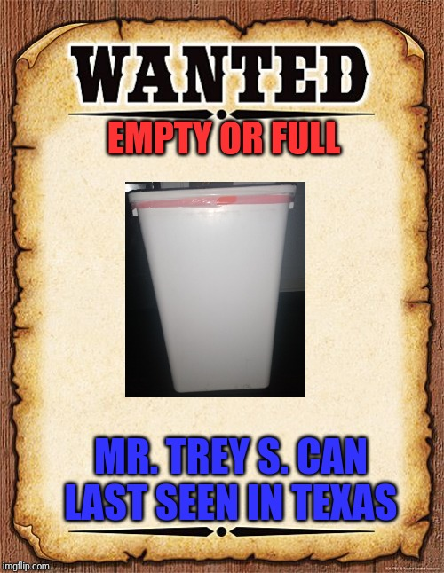 wanted poster |  EMPTY OR FULL; MR. TREY S. CAN  LAST SEEN IN TEXAS | image tagged in wanted poster | made w/ Imgflip meme maker