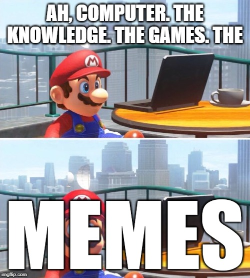 Mario looks at computer |  AH, COMPUTER. THE KNOWLEDGE. THE GAMES. THE; MEMES | image tagged in mario looks at computer | made w/ Imgflip meme maker
