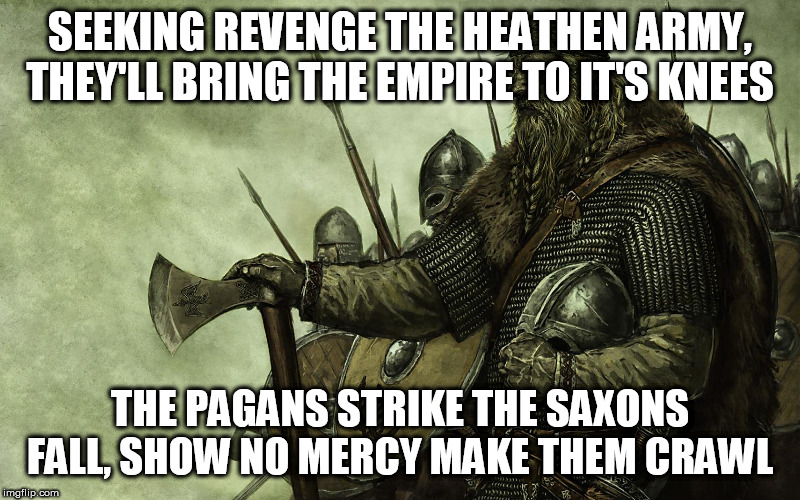 Great Heathen Army |  SEEKING REVENGE THE HEATHEN ARMY, THEY'LL BRING THE EMPIRE TO IT'S KNEES; THE PAGANS STRIKE THE SAXONS FALL, SHOW NO MERCY MAKE THEM CRAWL | image tagged in viking,iced earth,great heathen army,vikings,heavy metal,metal | made w/ Imgflip meme maker
