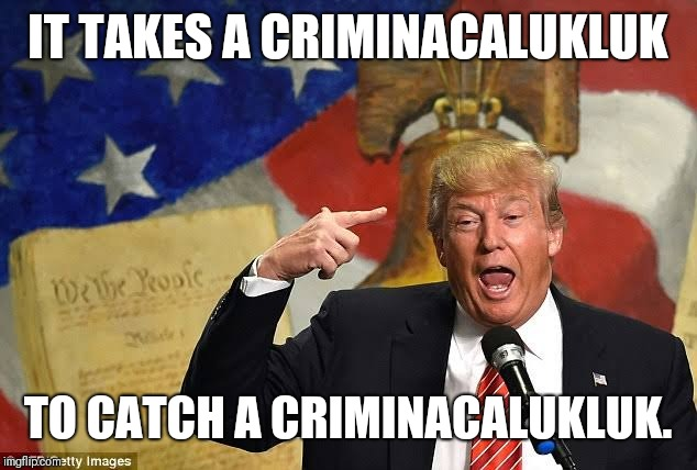 criminacalukluk |  IT TAKES A CRIMINACALUKLUK; TO CATCH A CRIMINACALUKLUK. | image tagged in donald trump the clown | made w/ Imgflip meme maker