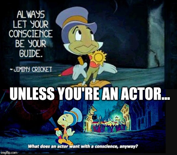 Unless you're an actor |  UNLESS YOU'RE AN ACTOR... | image tagged in pinnochio,jiminy cricket,conscience,actor | made w/ Imgflip meme maker