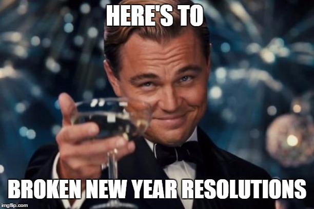 Leonardo Dicaprio Cheers |  HERE'S TO; BROKEN NEW YEAR RESOLUTIONS | image tagged in memes,leonardo dicaprio cheers,random,new year resolutions,broken | made w/ Imgflip meme maker