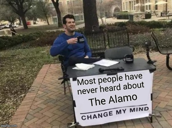 Tejas History.  We Got Our Bums Kicked |  Most people have never heard about; The Alamo | image tagged in memes,change my mind,remember the alamo,texas,mexico,history | made w/ Imgflip meme maker