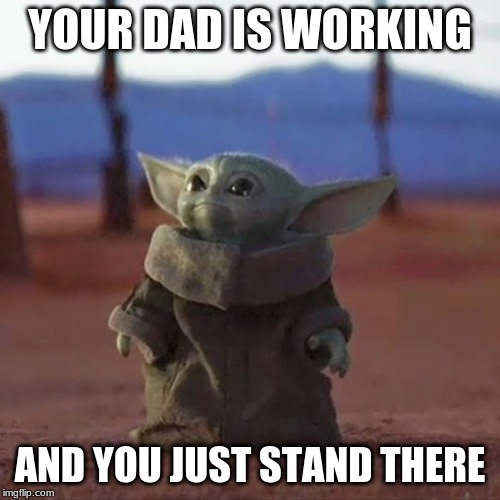 Baby Yoda |  YOUR DAD IS WORKING; AND YOU JUST STAND THERE | image tagged in baby yoda | made w/ Imgflip meme maker