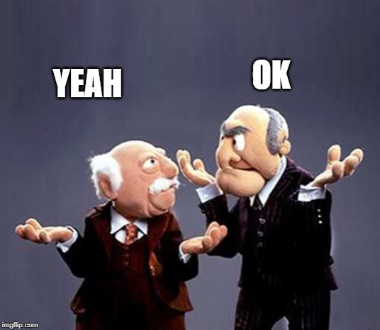 statler and waldorf | YEAH OK | image tagged in statler and waldorf | made w/ Imgflip meme maker