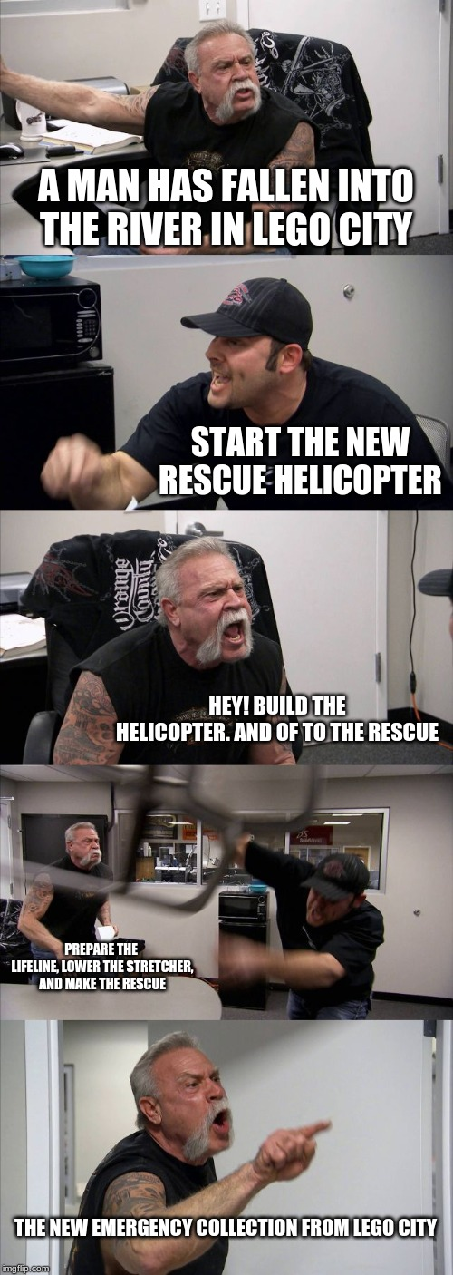 A man has fallen into the river in LEGO city |  A MAN HAS FALLEN INTO THE RIVER IN LEGO CITY; START THE NEW RESCUE HELICOPTER; HEY! BUILD THE HELICOPTER. AND OF TO THE RESCUE; PREPARE THE  LIFELINE, LOWER THE STRETCHER, AND MAKE THE RESCUE; THE NEW EMERGENCY COLLECTION FROM LEGO CITY | image tagged in memes,american chopper argument,lego | made w/ Imgflip meme maker