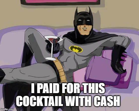 Batman cocktail | I PAID FOR THIS COCKTAIL WITH CASH | image tagged in batman cocktail | made w/ Imgflip meme maker