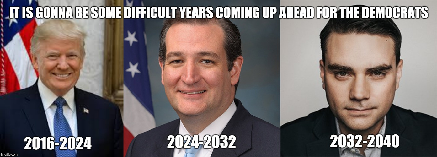 Difficult years up ahead | IT IS GONNA BE SOME DIFFICULT YEARS COMING UP AHEAD FOR THE DEMOCRATS 2016-2024 2024-2032 2032-2040 | image tagged in republicans | made w/ Imgflip meme maker