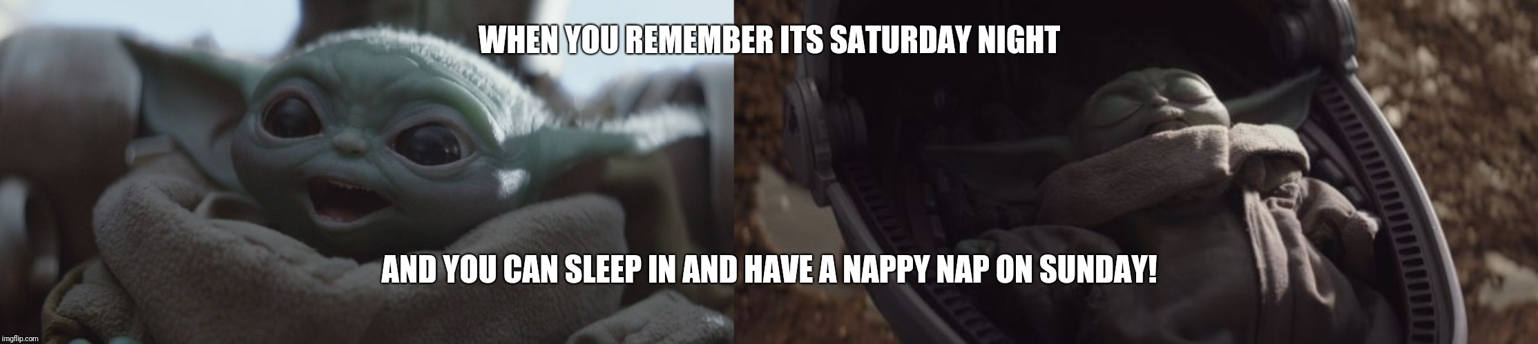 WHEN YOU REMEMBER ITS SATURDAY NIGHT; AND YOU CAN SLEEP IN AND HAVE A NAPPY NAP ON SUNDAY! | image tagged in baby yoda sleeping,baby yoda happy | made w/ Imgflip meme maker