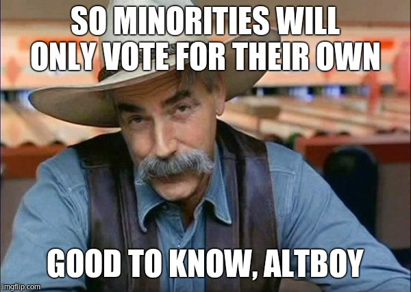Sam Elliott special kind of stupid | SO MINORITIES WILL ONLY VOTE FOR THEIR OWN GOOD TO KNOW, ALTBOY | image tagged in sam elliott special kind of stupid | made w/ Imgflip meme maker