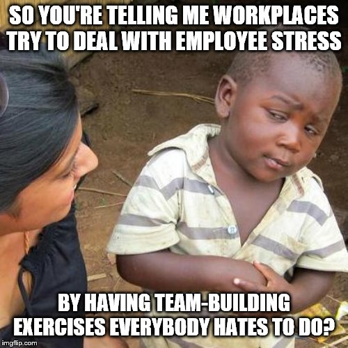 Third World Skeptical Kid Meme | SO YOU'RE TELLING ME WORKPLACES TRY TO DEAL WITH EMPLOYEE STRESS BY HAVING TEAM-BUILDING EXERCISES EVERYBODY HATES TO DO? | image tagged in memes,third world skeptical kid | made w/ Imgflip meme maker