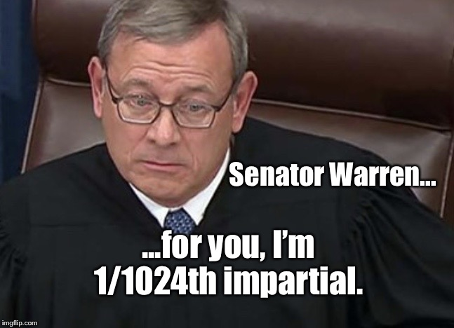 Chief Justice John Roberts |  Senator Warren... ...for you, I'm 1/1024th impartial. | image tagged in chief justice john roberts,elizabeth warren,impeachment,donald trump,memes | made w/ Imgflip meme maker