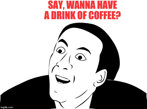 You Don't Say Meme | SAY, WANNA HAVE A DRINK OF COFFEE? | image tagged in memes,you don't say | made w/ Imgflip meme maker