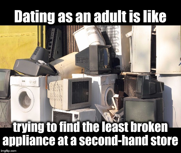 Dating as an adult |  Dating as an adult is like; trying to find the least broken appliance at a second-hand store | image tagged in dating,adult,broken | made w/ Imgflip meme maker