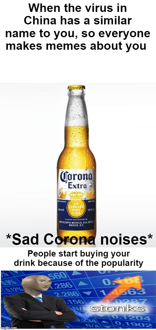 Corona | When the virus in China has a similar name to you, so everyone makes memes about you *Sad Corona noises* People start buying your drink beca | image tagged in memes,corona,stonks,coronavirus | made w/ Imgflip meme maker