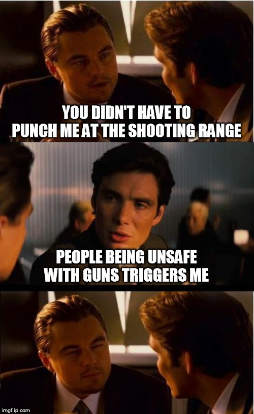 Inception | YOU DIDN'T HAVE TO PUNCH ME AT THE SHOOTING RANGE PEOPLE BEING UNSAFE WITH GUNS TRIGGERS ME | image tagged in memes,inception,guns,gun safety,triggered,pun | made w/ Imgflip meme maker