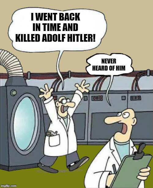 problems with time travel | I WENT BACK IN TIME AND KILLED ADOLF HITLER! NEVER HEARD OF HIM | image tagged in hitler,went back in time,killed hitler | made w/ Imgflip meme maker