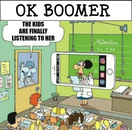 OK boomer | THE KIDS ARE FINALLY LISTENING TO HER | image tagged in boomer,school,ok boomer | made w/ Imgflip meme maker