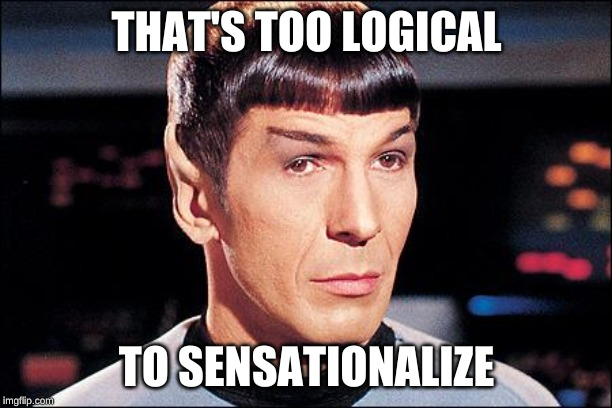 Condescending Spock |  THAT'S TOO LOGICAL; TO SENSATIONALIZE | image tagged in condescending spock | made w/ Imgflip meme maker