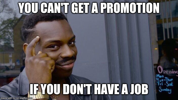 Roll Safe Think About It |  YOU CAN'T GET A PROMOTION; IF YOU DON'T HAVE A JOB | image tagged in memes,roll safe think about it | made w/ Imgflip meme maker
