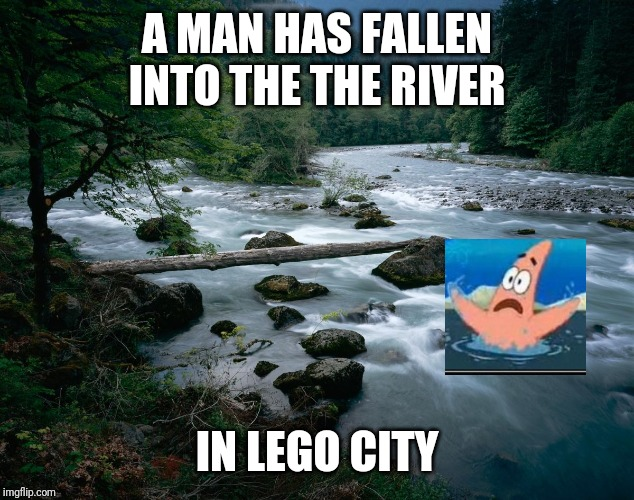 river |  A MAN HAS FALLEN INTO THE THE RIVER; IN LEGO CITY | image tagged in river,lego,memes | made w/ Imgflip meme maker