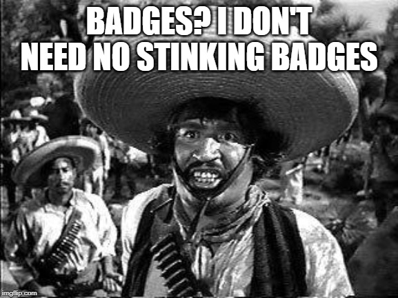 Badges | BADGES? I DON'T NEED NO STINKING BADGES | image tagged in badges | made w/ Imgflip meme maker