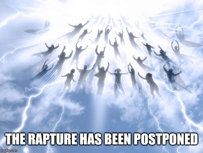 Rapture | THE RAPTURE HAS BEEN POSTPONED | image tagged in rapture | made w/ Imgflip meme maker