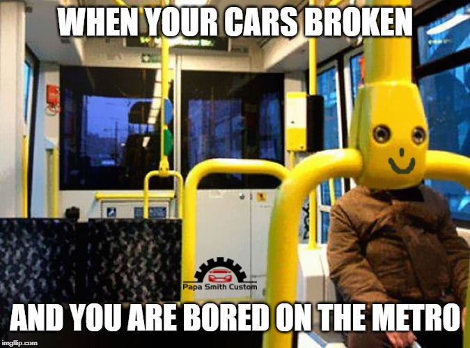 Bored on the Metro. |  WHEN YOUR CARS BROKEN; AND YOU ARE BORED ON THE METRO | image tagged in broken,car,cars,metro,bored,public transport | made w/ Imgflip meme maker